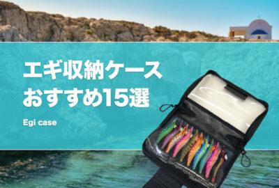 エギケースおすすめ15選!使いやすい収納ケースは?大容量で安い入れ物も紹介!